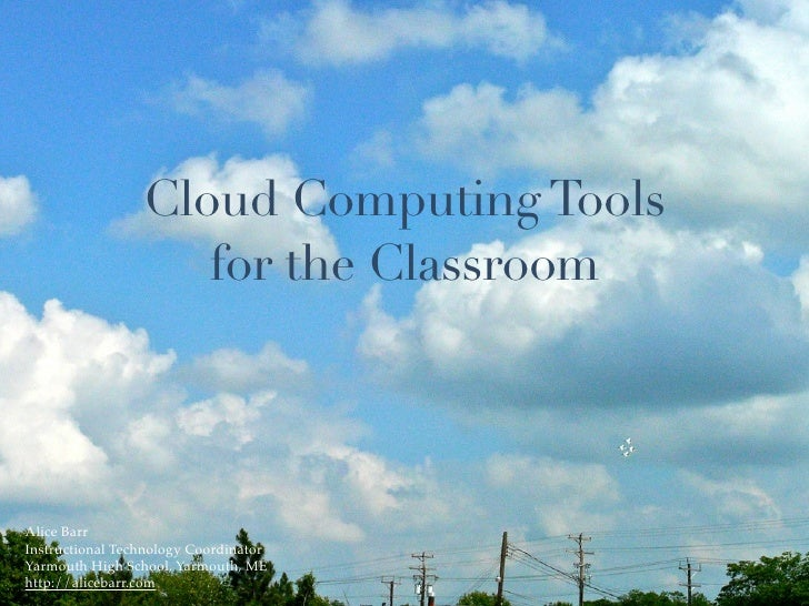 Cloud Computing Tools                     for the Classroom     Alice Barr Instructional Technology Coordinator Yarmouth H...