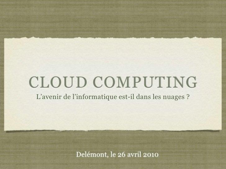 CLOUD COMPUTING L'avenir de l'informatique est-il dans les nuages ?                  Delémont, le 26 avril 2010