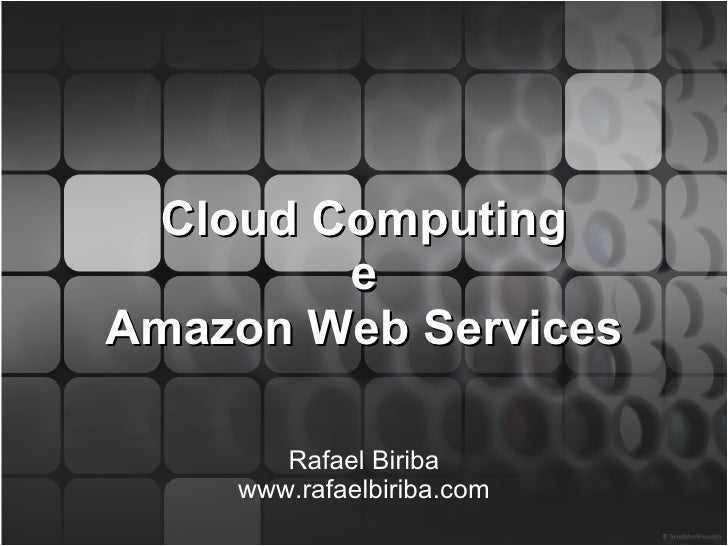 Cloud Computing e Amazon Web Services Rafael Biriba www.rafaelbiriba.com