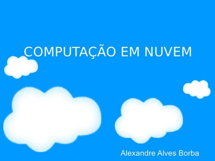 COMPUTAÇÃO EM NUVEM               Alexandre Alves Borba