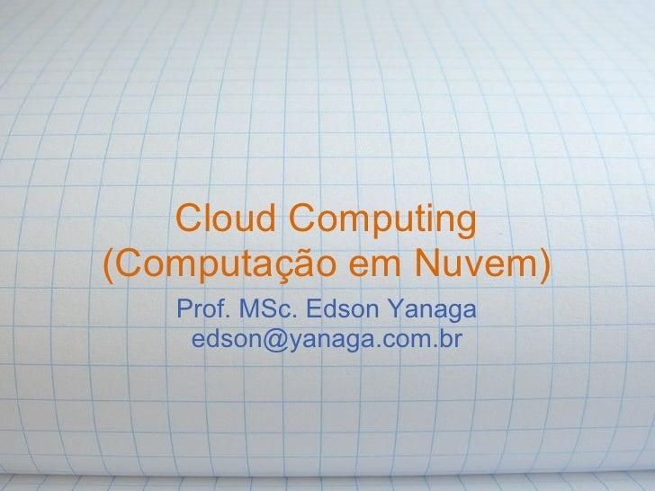 Cloud Computing (Computação em Nuvem)    Prof. MSc. Edson Yanaga     edson@yanaga.com.br