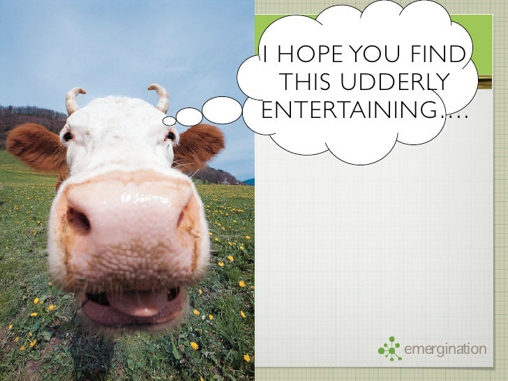 I HOPE YOU FIND   THIS UDDERLY ENTERTAINING….               emergination