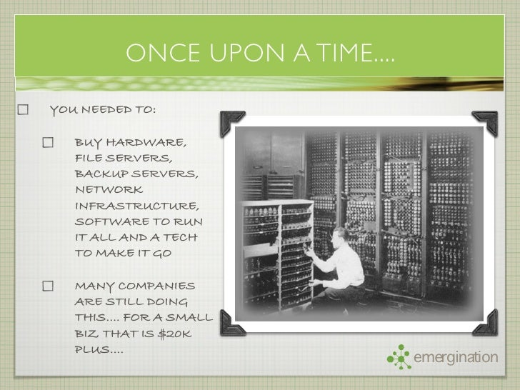 ONCE UPON A TIME.... YOU NEEDED TO:     BUY HARDWARE,    FILE SERVERS,    BACKUP SERVERS,    NETWORK    INFRASTRUCTURE,   ...