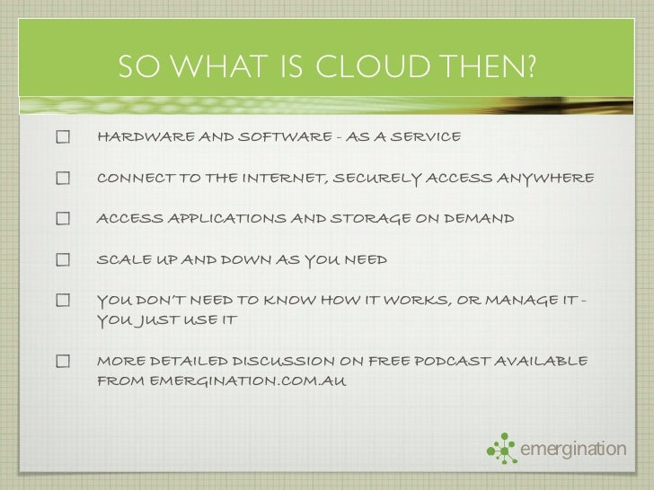 SO WHAT IS CLOUD THEN? HARDWARE AND SOFTWARE - AS A SERVICE  CONNECT TO THE INTERNET, SECURELY ACCESS ANYWHERE  ACCESS APP...