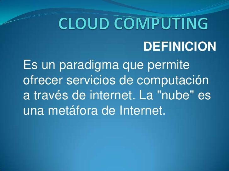 CLOUD COMPUTING<br />DEFINICION<br />Es un paradigma que permite ofrecer servicios de computación a través de internet. La...
