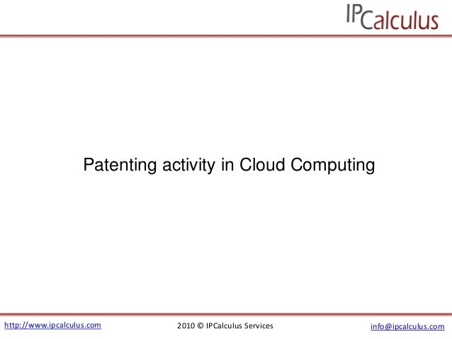 http://www.ipcalculus.com 2010 © IPCalculus Services info@ipcalculus.com Patenting activity in Cloud Computing