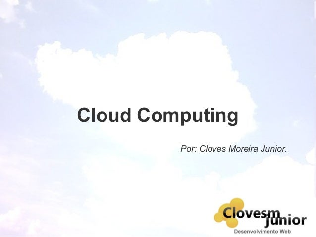 Cloud Computing Por: Cloves Moreira Junior.