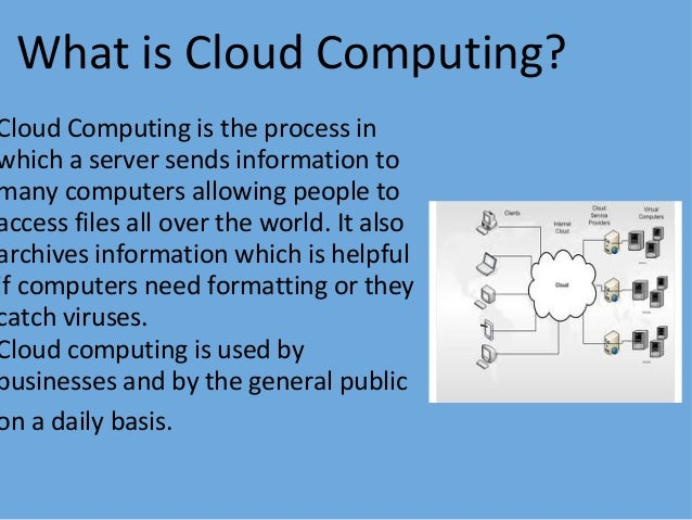 What is Cloud Computing?   Cloud Computing is the process in which a server sends information to many computers allowing p...