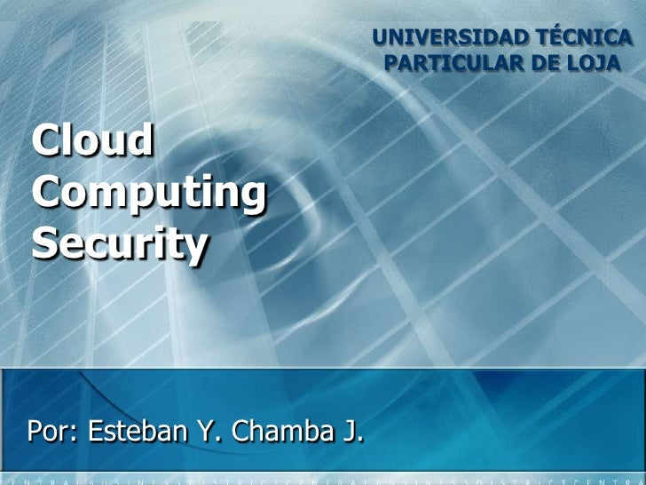 UNIVERSIDAD TÉCNICA PARTICULAR DE LOJA<br />CloudComputingSecurity<br />Por: Esteban Y. Chamba J.<br />