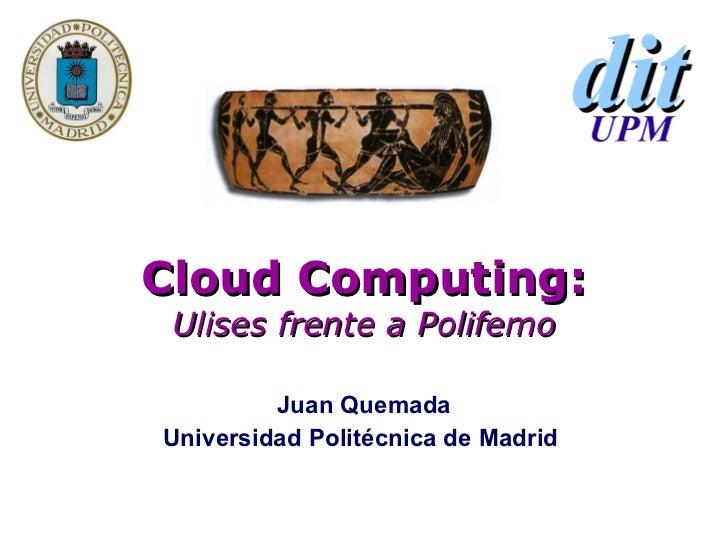 Cloud Computing: Ulises frente a Polifemo Juan Quemada Universidad Politécnica de Madrid