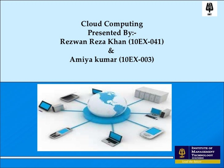 Cloud Computing Presented By:- Rezwan Reza Khan (10EX-041) &  Amiya kumar (10EX-003)