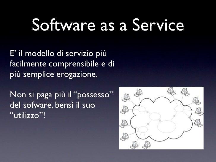 Software as a ServiceE' il modello di servizio piùfacilmente comprensibile e dipiù semplice erogazione.Non si paga più il ...