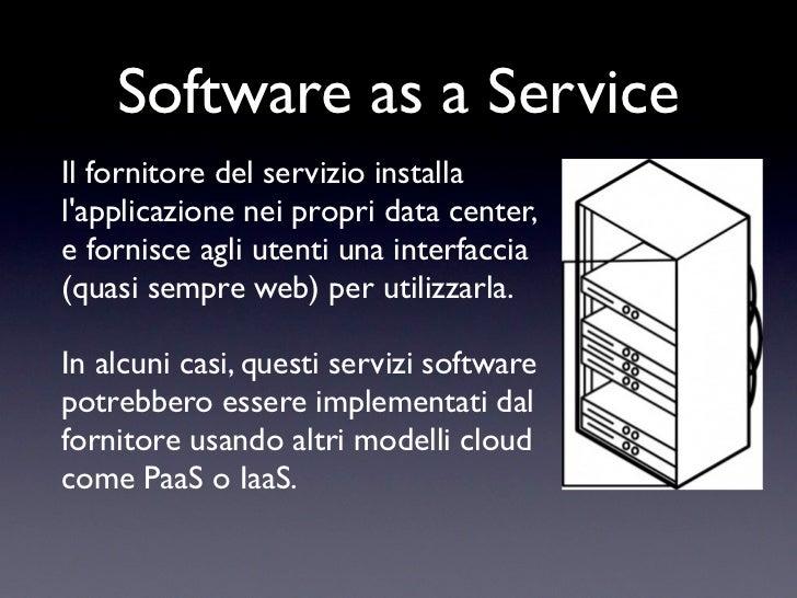 Software as a ServiceIl fornitore del servizio installalapplicazione nei propri data center,e fornisce agli utenti una int...