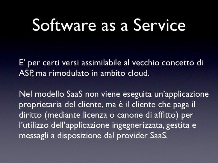 Software as a ServiceE' per certi versi assimilabile al vecchio concetto diASP, ma rimodulato in ambito cloud.Nel modello ...
