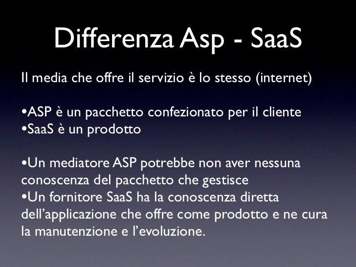 Differenza Asp - SaaSIl media che offre il servizio è lo stesso (internet)•ASP è un pacchetto confezionato per il cliente•...