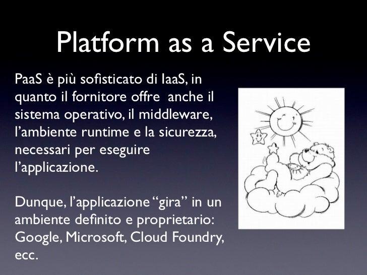 Platform as a ServicePaaS è più sofisticato di IaaS, inquanto il fornitore offre anche ilsistema operativo, il middleware,l...