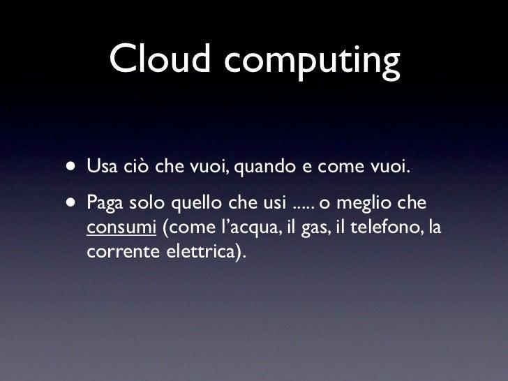 Cloud computing• Usa ciò che vuoi, quando e come vuoi.• Paga solo quello che usi ..... o meglio che  consumi (come l'acqua...