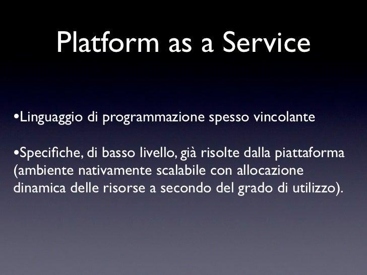 Platform as a Service•Linguaggio di programmazione spesso vincolante•Specifiche, di basso livello, già risolte dalla piatta...