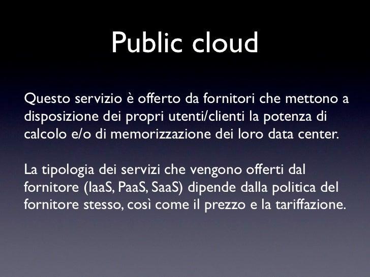 Public cloudQuesto servizio è offerto da fornitori che mettono adisposizione dei propri utenti/clienti la potenza dicalcol...