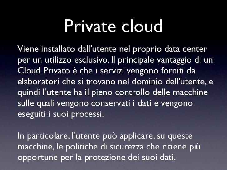 Private cloudViene installato dallutente nel proprio data centerper un utilizzo esclusivo. Il principale vantaggio di unCl...