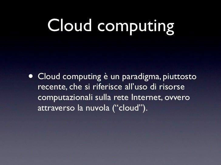Cloud computing• Cloud computing è un paradigma, piuttosto  recente, che si riferisce all'uso di risorse  computazionali s...