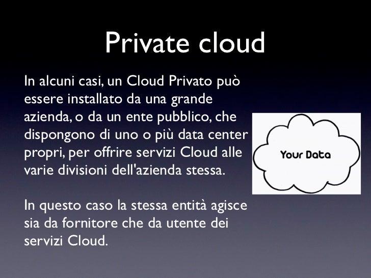 Private cloudIn alcuni casi, un Cloud Privato puòessere installato da una grandeazienda, o da un ente pubblico, chedispong...