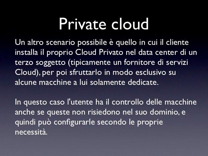 Private cloudUn altro scenario possibile è quello in cui il clienteinstalla il proprio Cloud Privato nel data center di un...