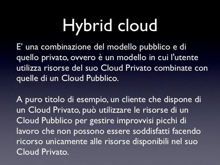 Hybrid cloudE' una combinazione del modello pubblico e diquello privato, ovvero è un modello in cui lutenteutilizza risors...