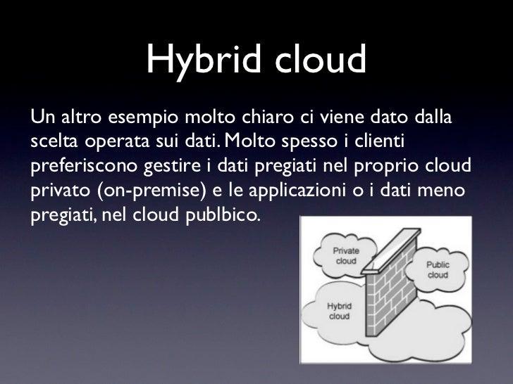 Hybrid cloudUn altro esempio molto chiaro ci viene dato dallascelta operata sui dati. Molto spesso i clientipreferiscono g...