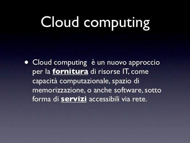 Cloud computing• Cloud computing   è un nuovo approccio  per la fornitura di risorse IT, come  capacità computazionale, sp...