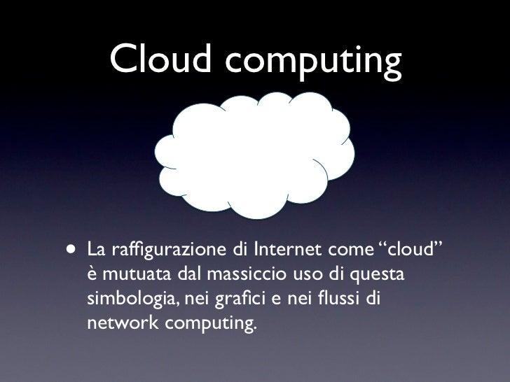 """Cloud computing• La raffigurazione di Internet come """"cloud""""  è mutuata dal massiccio uso di questa  simbologia, nei grafici ..."""