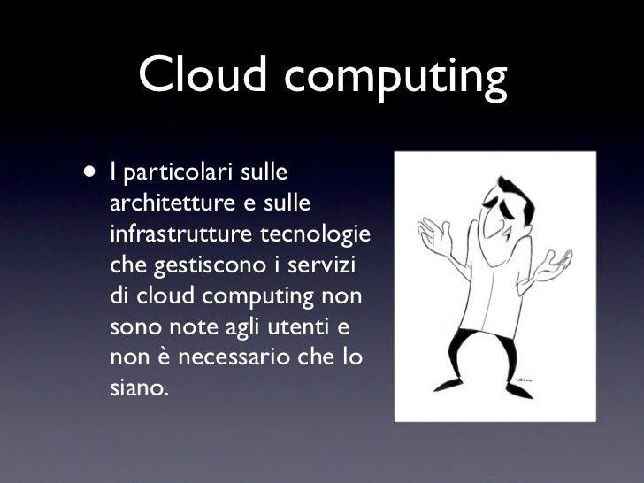Cloud computing• I particolari sulle  architetture e sulle  infrastrutture tecnologie  che gestiscono i servizi  di cloud ...
