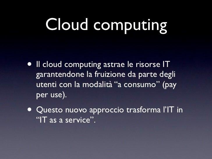 Cloud computing• Il cloud computing astrae le risorse IT  garantendone la fruizione da parte degli  utenti con la modalità...