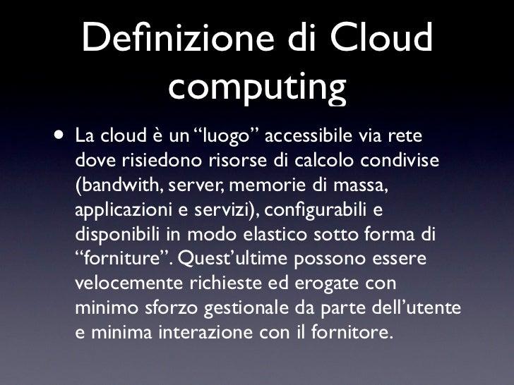 """Definizione di Cloud       computing• La cloud è un """"luogo"""" accessibile via rete  dove risiedono risorse di calcolo condivi..."""
