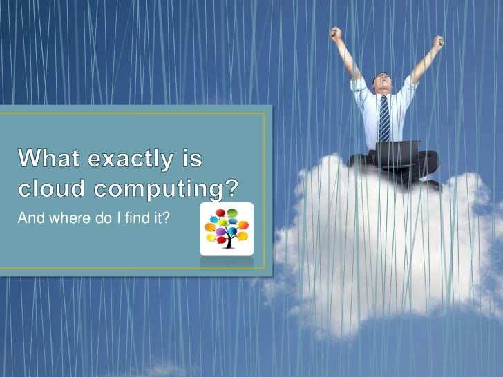 What exactly is cloud computing?<br />And where do I find it?<br />