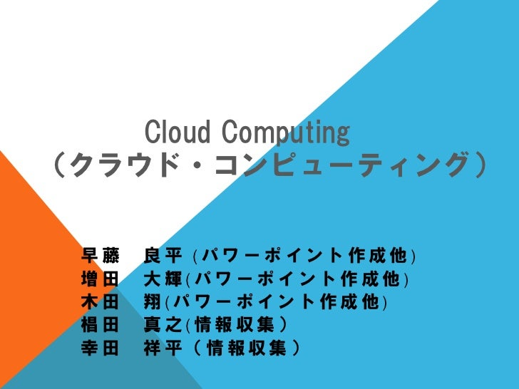 Cloud Computing(クラウド・コンピューティング) 早藤   良平 (パワーポイント作成他) 増田   大輝(パワーポイント作成他) 木田   翔(パワーポイント作成他) 椙田   真之(情報収集) 幸田   祥平(情報収集)