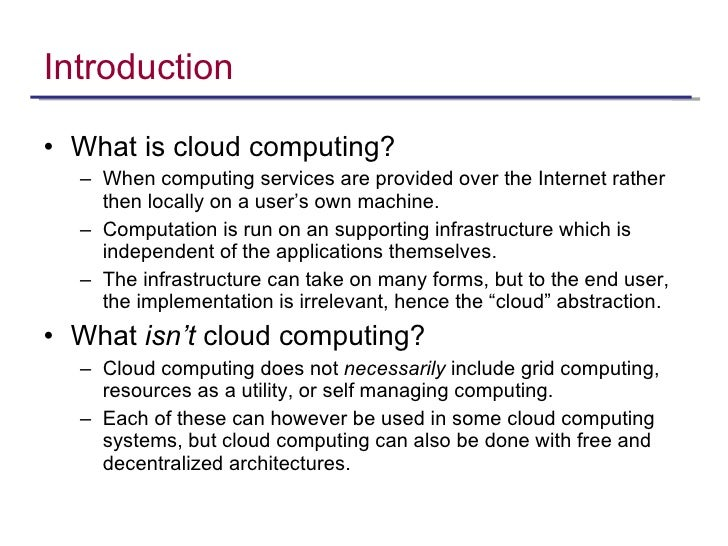 Introduction <ul><li>What is cloud computing? </li></ul><ul><ul><li>When computing services are provided over the Internet...