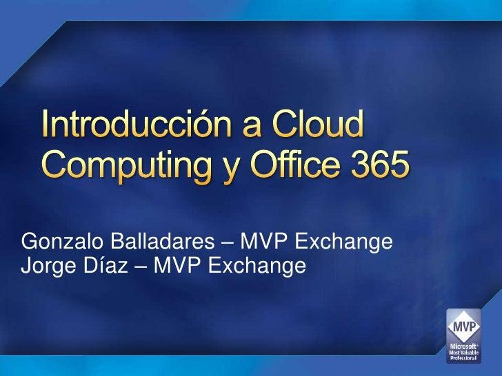 Introducción a Cloud Computingy Office 365<br />Gonzalo Balladares – MVP Exchange<br />Jorge Díaz – MVP Exchange<br />