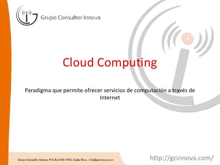 Cloud ComputingParadigma que permite ofrecer servicios de computación a través de Internet<br />http://gcinnova.com/<br />