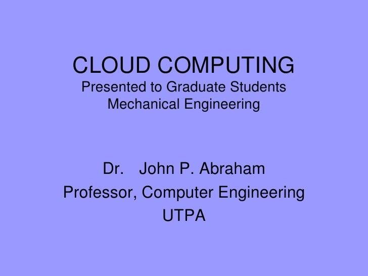 CLOUD COMPUTINGPresented to Graduate Students Mechanical Engineering<br />Dr. John P. Abraham<br />Professor, Computer En...