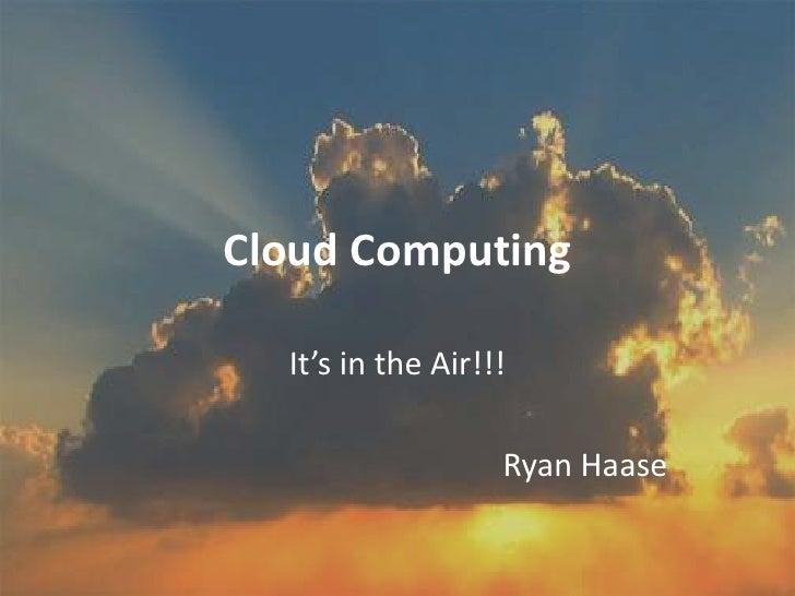 Cloud Computing<br />It's in the Air!!!<br />Ryan Haase<br />