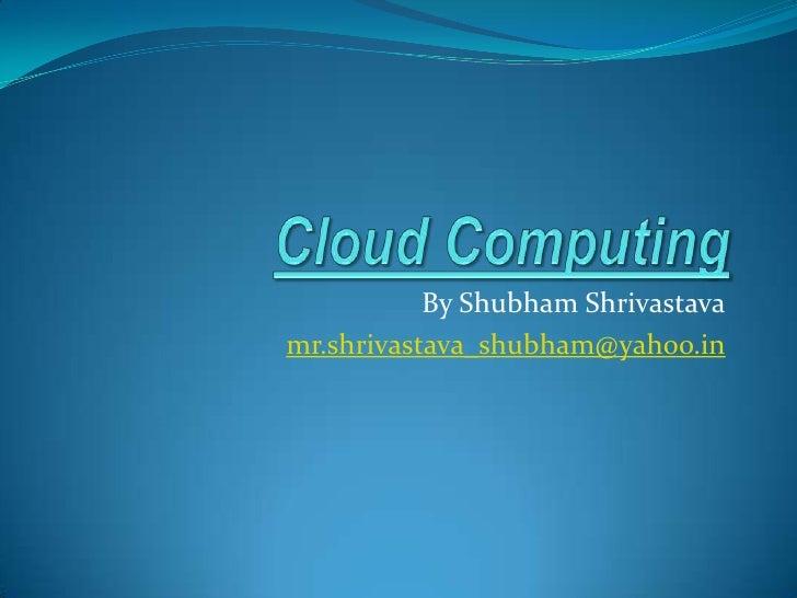 Cloud Computing<br />By ShubhamShrivastava<br />mr.shrivastava_shubham@yahoo.in<br />