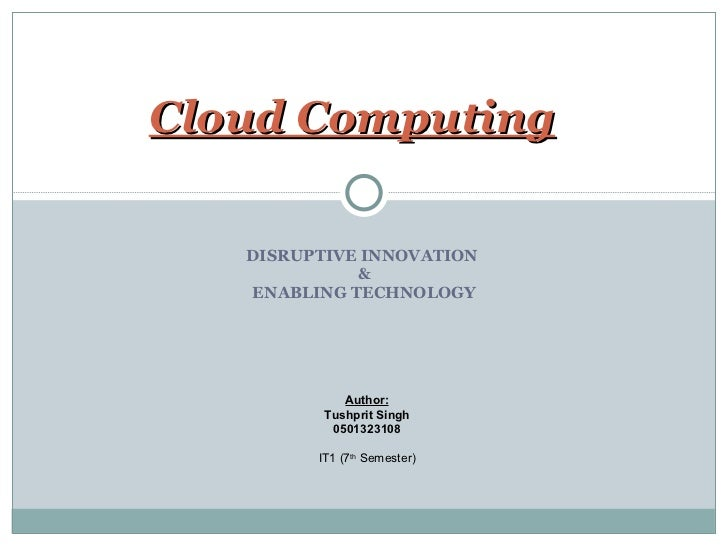 DISRUPTIVE INNOVATION  & ENABLING TECHNOLOGY Cloud Computing Author: Tushprit Singh 0501323108 IT1 (7 th  Semester)