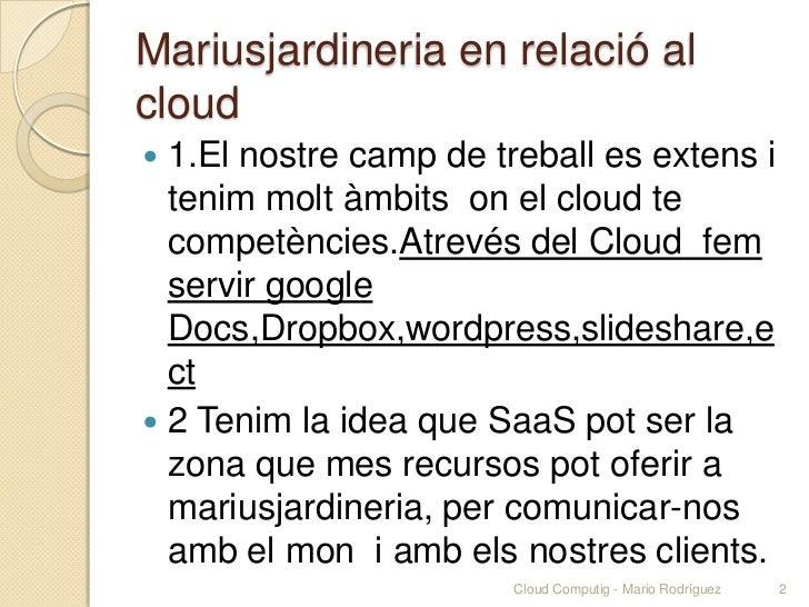 Mariusjardineria en relació alcloud 1.El nostre camp de treball es extens i  tenim molt àmbits on el cloud te  competènci...