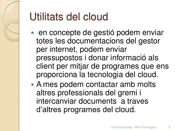 Utilitats del cloud  en concepte de gestió podem enviar  totes les documentacions del gestor  per internet, podem enviar ...