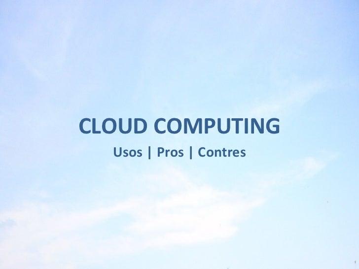 <ul><li>CLOUD COMPUTING </li></ul><ul><li>Usos   Pros   Contres </li></ul>