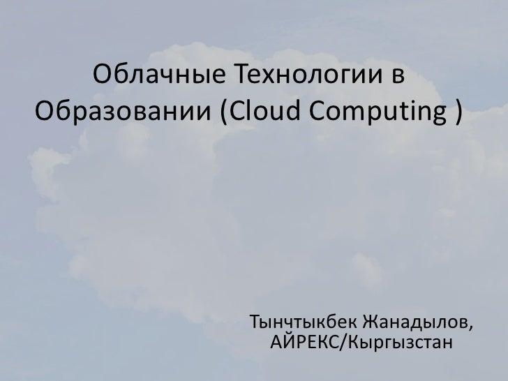 Облачные Технологии вОбразовании (Cloud Computing )               Тынчтыкбек Жанадылов,                 АЙРЕКС/Кыргызстан