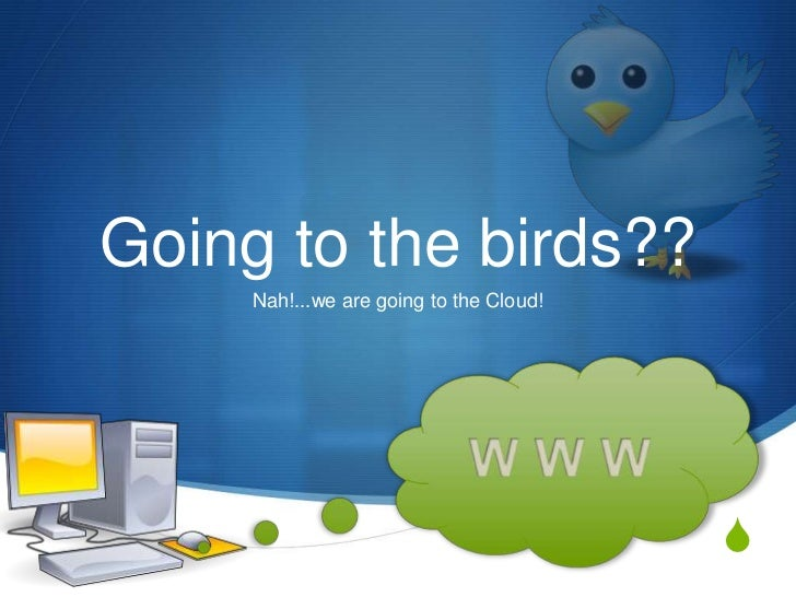 Going to the birds??     Nah!...we are going to the Cloud!                                         S