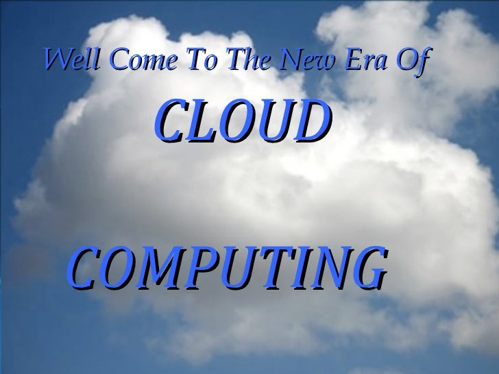 Well Come To The New Era Of       CLOUD    Cloud    computing COMPUTING