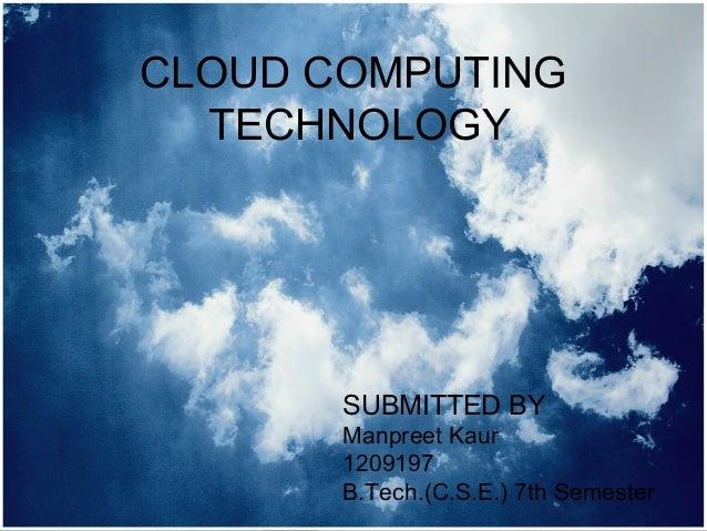 CLOUD COMPUTING  TECHNOLOGY       SUBMITTED BY       Manpreet Kaur       1209197       B.Tech.(C.S.E.) 7th Semester